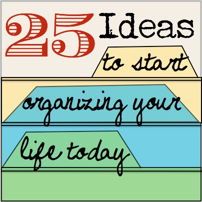 25 Ideas to start organizing your life today SQ